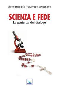 Libro Scienza e fede. La pazienza del dialogo Alfio Briguglia , Giuseppe Savagnone