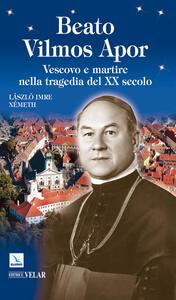 Beato Vilmos Apor. Vescovo e martire nella tragedia del XX secolo - László I. Német - copertina