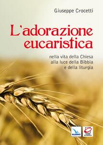 L' adorazione eucaristica nella vita della Chiesa alla luce della Bibbia e della liturgia - Giuseppe Crocetti - copertina