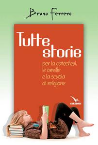 Libro Tutte storie. Per la catechesi, le omelie e la scuola di religione Bruno Ferrero