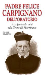 Padre Felice Carpignano dell'Oratorio. Il confessore dei santi nella Torino del Risorgimento - Daniele Bolognini - copertina