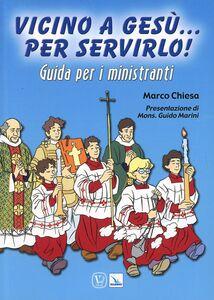 Foto Cover di Vicino a Gesù... per servirlo! Guida per i ministranti, Libro di Marco Chiesa, edito da Elledici