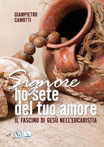 Signore ho sete del tuo amore. Il fascino di Gesù nell'Eucaristia - Giampietro Camotti - copertina