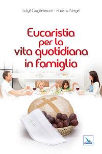 Foto Cover di Eucaristia per la vita quotidiana in famiglia, Libro di Luigi Guglielmoni,Fausto Negri, edito da Elledici