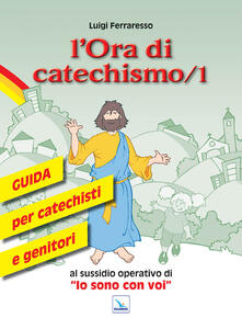 L' ora di catechismo. Guida per catechisti e genitori al sussidio operativo di «Io sono con voi». Vol. 1 - Luigi Ferraresso - copertina
