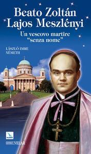 Beato Zoltán Lajos Meszlényi. Un vescovo martire «senza nome»