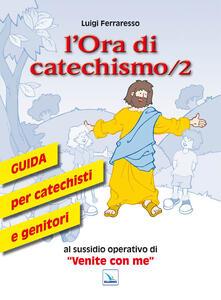 L' ora di catechismo. Guida per catechisti e genitori al sussidio operativo di «Venite con me». Vol. 2