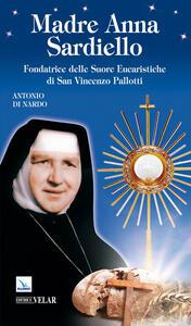 Madre Anna Sardiello. Fondatrice delle Suore Eucaristiche di San Vinceno Pallotti - Antonio Di Nardo - copertina