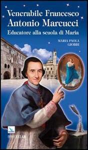 Venerabile Francesco Antonio Marcucci. Educatore alla scuola di Maria - M. Paola Giobbi - copertina