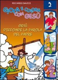 Gioca e colora con Gesù. Vol. 2: Gesù diffonde la Parola del padre..pdf