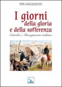 I giorni della gloria e della sofferenza. Cattolici e Risorgimento italiano - Pier L. Guiducci - copertina