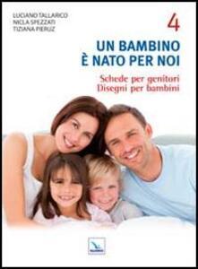 Un bambino è nato per noi. Vol. 4: Schede per genitori. Disegni per bambini. - Luciano Tallarico,Nicla Spezzati,Tiziana Pieruz - copertina