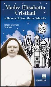 Madre Elisabetta Cristiani. Sulla scia di Suor Maria Gabriella - Maria Augusta Tescari - copertina
