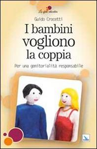 Libro I bambini vogliono la coppia. Per una genitorialità responsabile Guido Crocetti
