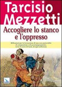Libro Accogliere lo stanco e l'oppresso Tarcisio Mezzetti