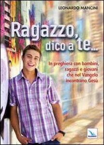 Foto Cover di Ragazzo, dico a te... In preghiera con bambini, ragazzi e giovani che nel Vangelo incontrano Gesù, Libro di Leonardo Mancini, edito da Elledici