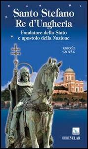 Santo Stefano Re d'Ungheria. Fondatore dello stato e apostolo della Nazione - Kornél Szovák - copertina
