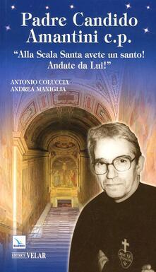 Padre Candido Amantini c.p. «Alla Scala santa avete un santo! Andate da lui!» - Antonio Coluccia,Andrea Maniglia - copertina