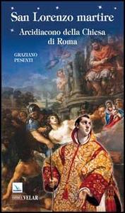 Libro San Lorenzo martire. Arcidiacono della Chiesa di Roma Graziano Pesenti