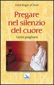 Libro Pregare nel silenzio del cuore. Cento preghiere Roger Schutz