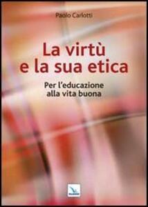 La virtù e la sua etica. Per l'educazione alla vita buona - Paolo Carlotti - copertina