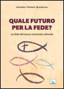 Foto Cover di Quale futuro per la fede? Le sfide del nuovo orizzonte culturale, Libro di Andrés Torres Queiruga, edito da Elledici