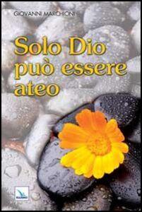 Foto Cover di Solo Dio può essere ateo, Libro di Giovanni Marchioni, edito da Elledici