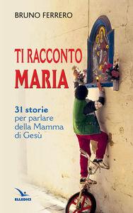 Libro Ti racconto Maria. 31 storie per parlare della Mamma di Gesù Bruno Ferrero