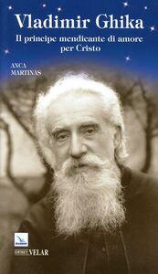 Libro Vladimir Ghika. Il principe mendicante di amore per Cristo Anca Martinas