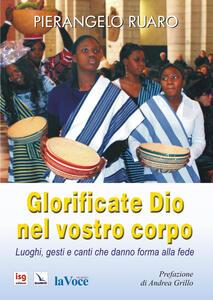 Glorificate Dio nel vostro corpo. Luoghi, gesti, canti che danno forma alla fede - Pierangelo Ruaro - copertina