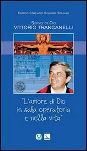 Libro Servo di Dio Vittorio Trancanelli. «L'amore di Dio in sala operatoria e nella vita» Enrico Graziano , Giovanni Solinas