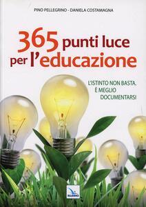 365 punti luce per l'educazione. L'istinto non basta. È meglio documentarsi - Pino Pellegrino,Daniela Costamagna - copertina