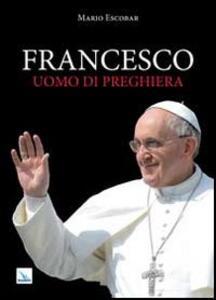 Francesco uomo di preghiera - Mario Escobar - copertina