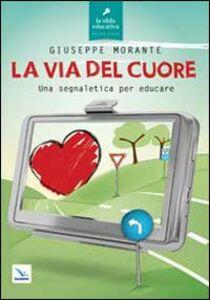 Libro La via del cuore. Una segnaletica per educare Giuseppe Morante