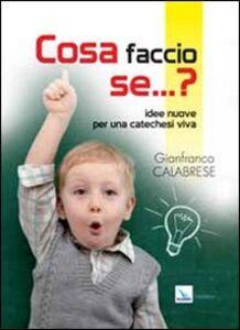 Foto Cover di Cosa faccio se... Idee nuove per una catechesi viva, Libro di Gianfranco Calabrese, edito da Elledici