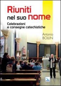 Riuniti nel suo nome. Celebrazioni e consegne catechistiche - Antonio Bollin - copertina