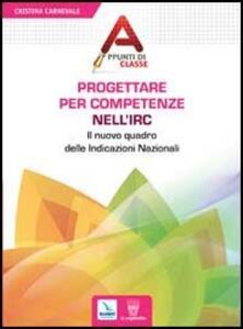 Progettare per competenze nell'Irc. Il nuovo quadro delle Indicazioni Nazionali - Cristina Carnevale - copertina