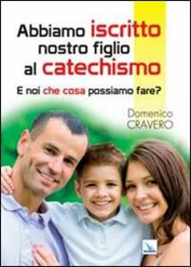 Abbiamo iscritto nostro figlio al catechismo. E noi che cosa possiamo fare? - Domenico Cravero - copertina