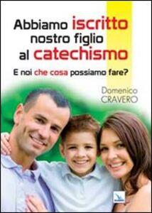 Libro Abbiamo iscritto nostro figlio al catechismo. E noi che cosa possiamo fare? Domenico Cravero