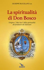 Spiritualità di don Bosco. Origine e «idee luce» della spiritualità del fondatore dei Salesiani - Giuseppe Buccellato - copertina