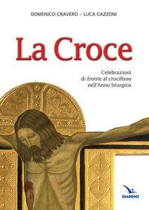 La Croce. Celebrazioni di fronte al crocifisso nell'Anno liturgico - Domenico Cravero,Luca Gazzoni - copertina