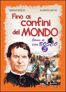 Fino ai confini del mondo. Storia di don Bosco. Vol. 3 - Teresio Bosco,Alarico Gattia - copertina