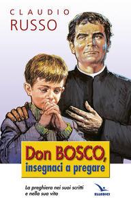 Don Bosco insegnaci a pregare. La preghiera nei suoi scritti e nella vita - Claudio Russo - copertina