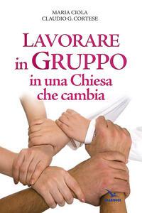 Lavorare in gruppo in una Chiesa che cambia - Maria Ciola,Claudio G. Cortese - copertina