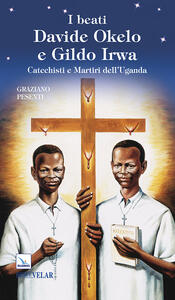 I beati Davide Okelo e Gildo Irwa. Catechisti e martiri dell'Uganda