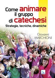 Come animare il gruppo di catechesi. Strategie, tecniche, dinamiche - Giovanni Marchioni - copertina