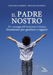 Libro Il Padre nostro. Per i passaggi dell'iniziazione cristiana. Strumento per genitori e ragazzi Rinaldo Paganelli , Giancarla Barbon