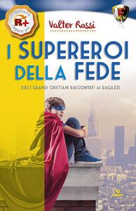 I supereroi della fede. Dieci grandi cristiani raccontati ai ragazzi - Valter Rossi - copertina