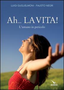 Ah... La vita! L'umano in pericolo - Luigi Guglielmoni,Fausto Negri - copertina