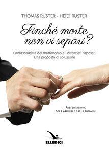 Libro Finché morte non vi separi? L'indissolubilità del matrimonio e i divorziati risposati. Una proposta Thomas Ruster , Heidi Ruster